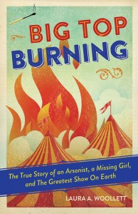 Big Top Burning: The True Story of an Arsonist, a Missing Girl, and The Greatest Show On Earth by Laura A. Woollett
