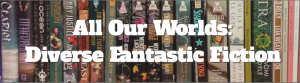 All Our Diverse Worlds: Diverse Fantastic Fiction
